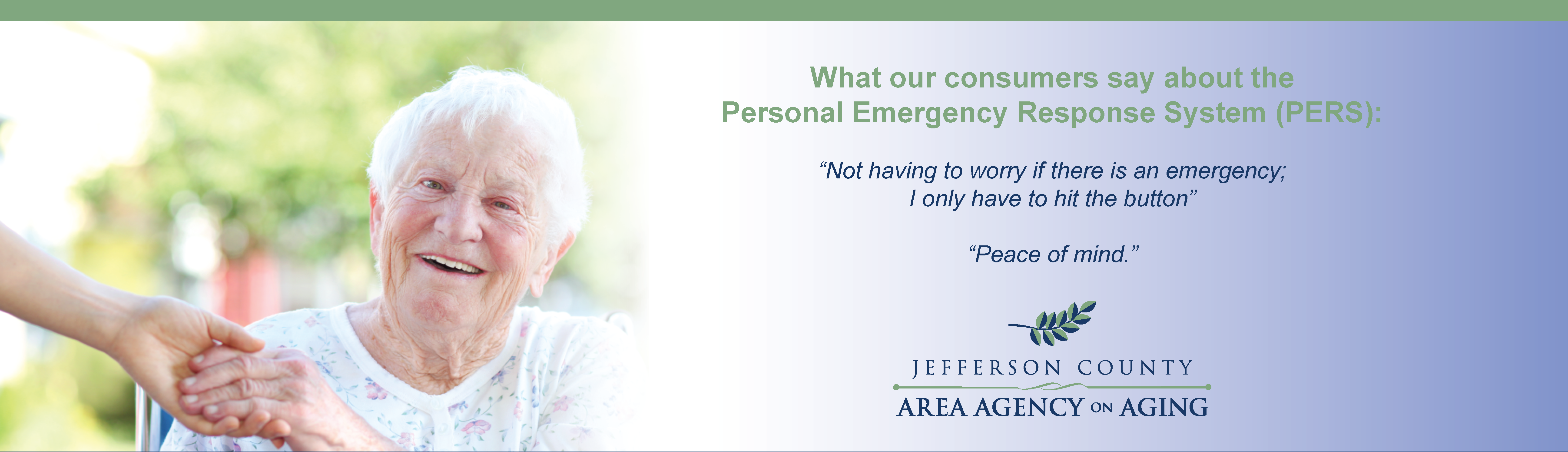 "What our consumers say about the Personal Emergency Response System (PERS): ""Not having to worry if there is an emergency; I only have to hit the button"" ""Peace of mind."""